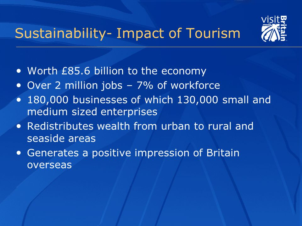 Sustainability- Impact of Tourism Worth £85.6 billion to the economy Over 2 million jobs – 7% of workforce 180,000 businesses of which 130,000 small and medium sized enterprises Redistributes wealth from urban to rural and seaside areas Generates a positive impression of Britain overseas