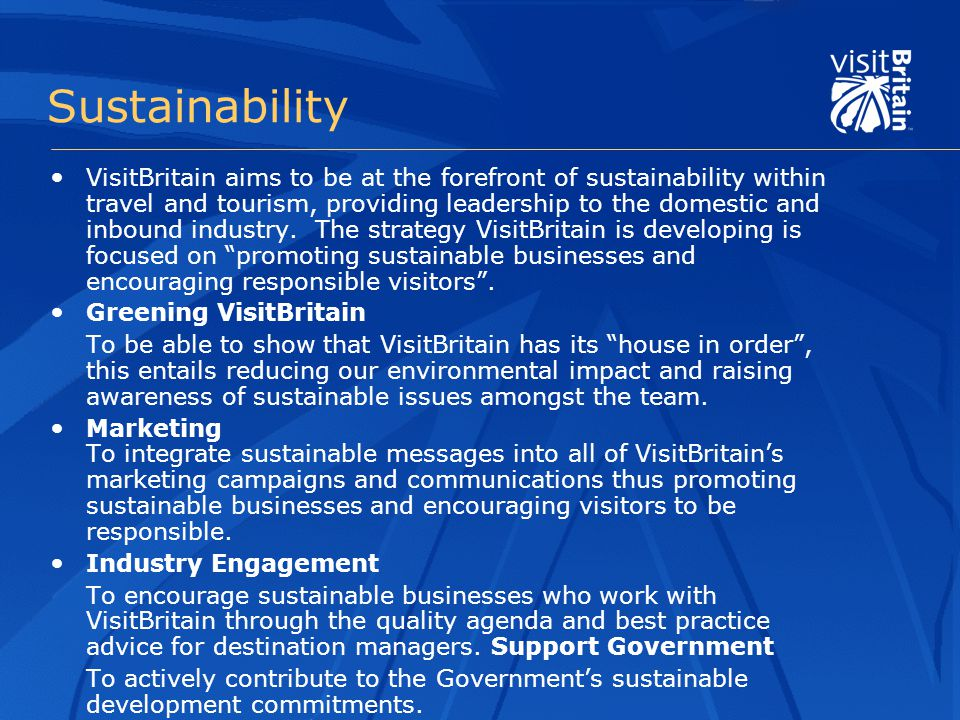 Sustainability VisitBritain aims to be at the forefront of sustainability within travel and tourism, providing leadership to the domestic and inbound industry.
