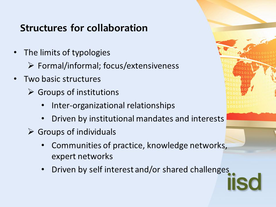 The limits of typologies  Formal/informal; focus/extensiveness Two basic structures  Groups of institutions Inter-organizational relationships Drive