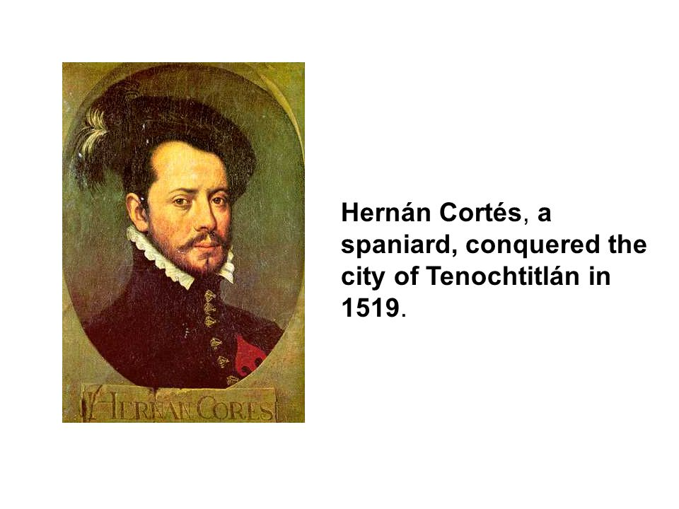 Hernán Cortés, a spaniard, conquered the city of Tenochtitlán in 1519.