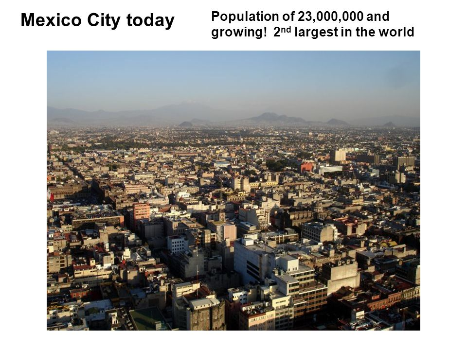 Mexico City today Population of 23,000,000 and growing! 2 nd largest in the world
