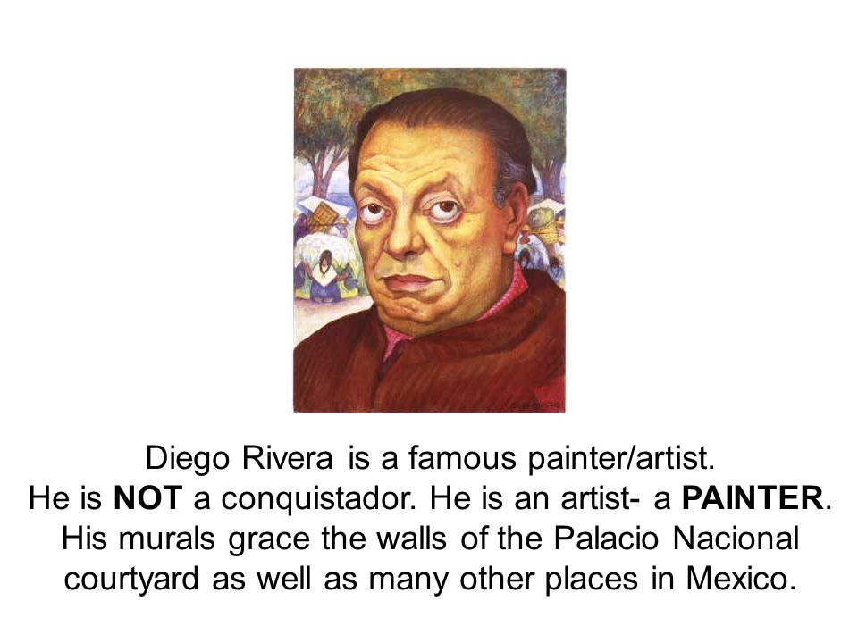 Diego Rivera is a famous painter/artist. He is NOT a conquistador.