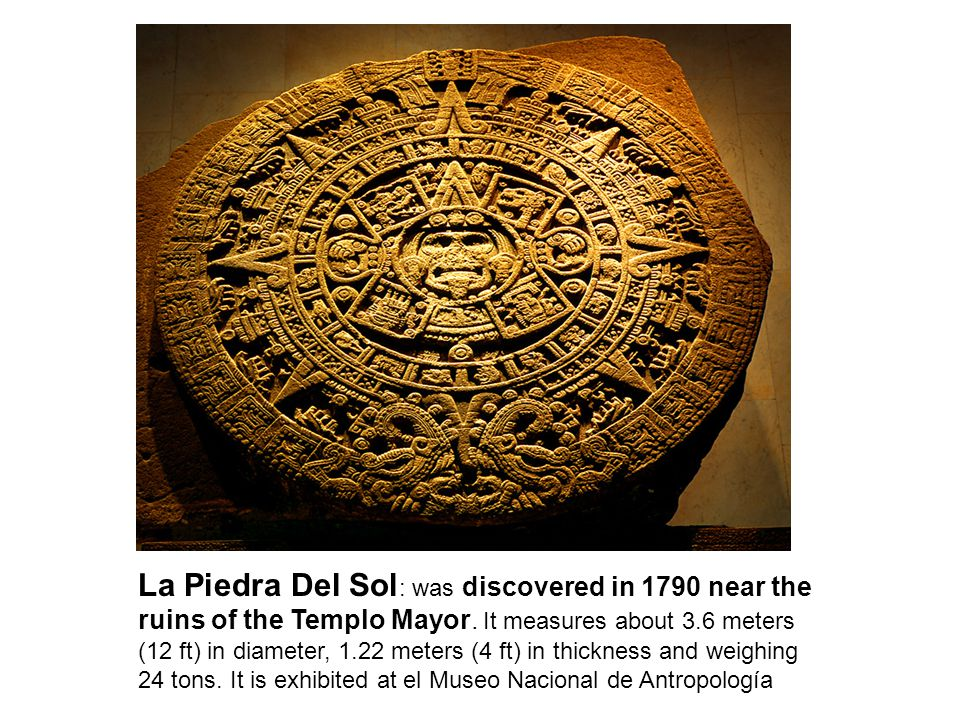 La Piedra Del Sol : was discovered in 1790 near the ruins of the Templo Mayor.