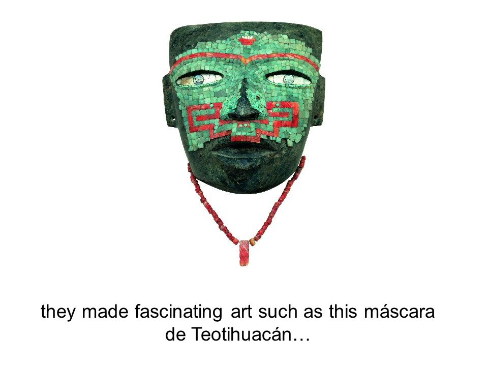 they made fascinating art such as this máscara de Teotihuacán…