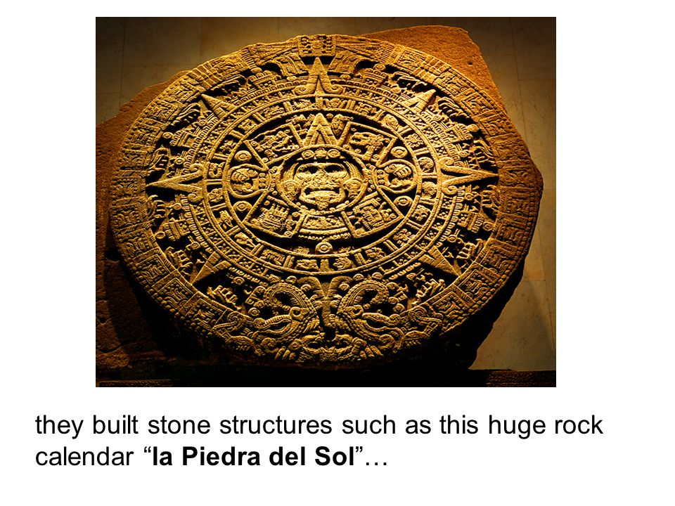 they built stone structures such as this huge rock calendar la Piedra del Sol …