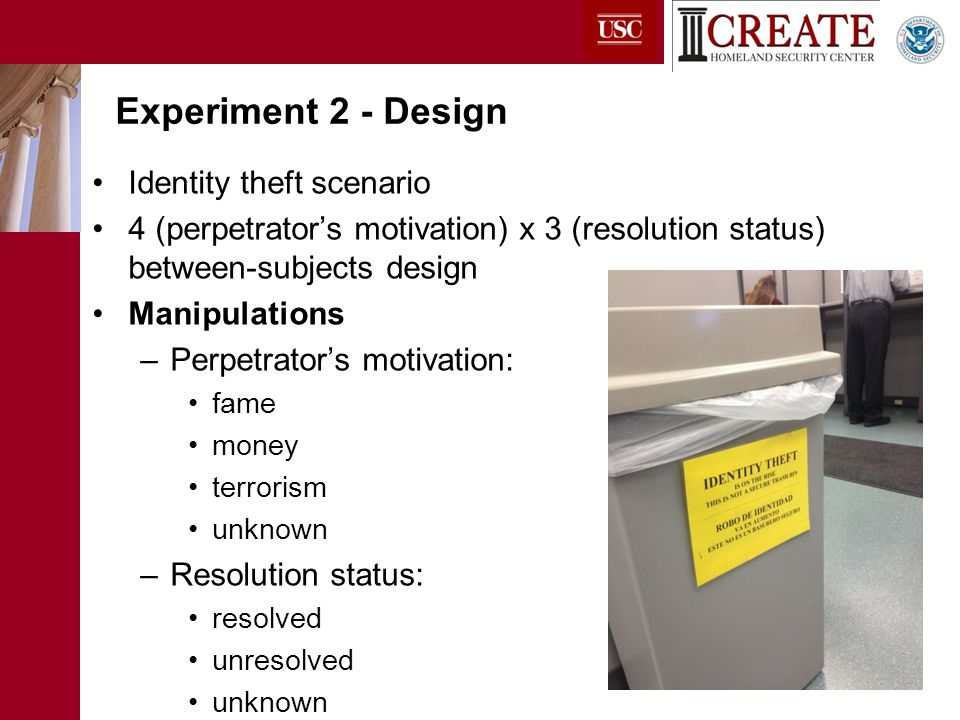 Identity theft scenario 4 (perpetrator's motivation) x 3 (resolution status) between-subjects design Manipulations –Perpetrator's motivation: fame money terrorism unknown –Resolution status: resolved unresolved unknown Experiment 2 - Design