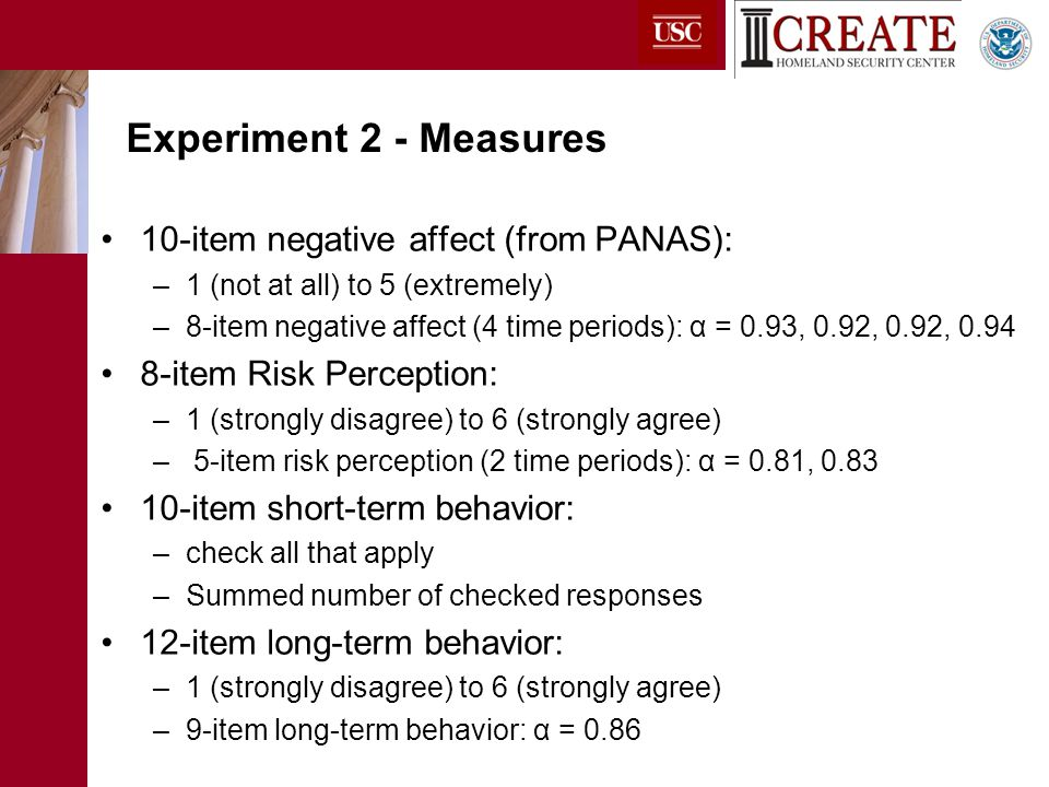 10-item negative affect (from PANAS): –1 (not at all) to 5 (extremely) –8-item negative affect (4 time periods): α = 0.93, 0.92, 0.92, 0.94 8-item Risk Perception: –1 (strongly disagree) to 6 (strongly agree) – 5-item risk perception (2 time periods): α = 0.81, 0.83 10-item short-term behavior: –check all that apply –Summed number of checked responses 12-item long-term behavior: –1 (strongly disagree) to 6 (strongly agree) –9-item long-term behavior: α = 0.86 Experiment 2 - Measures