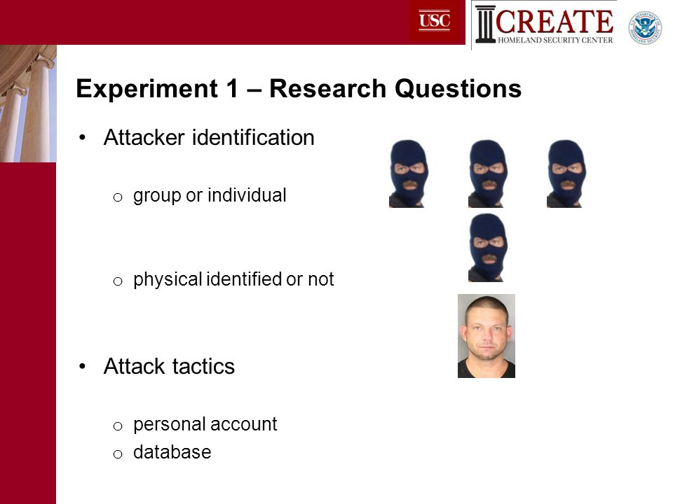 Attacker identification o group or individual o physical identified or not Attack tactics o personal account o database Experiment 1 – Research Questions