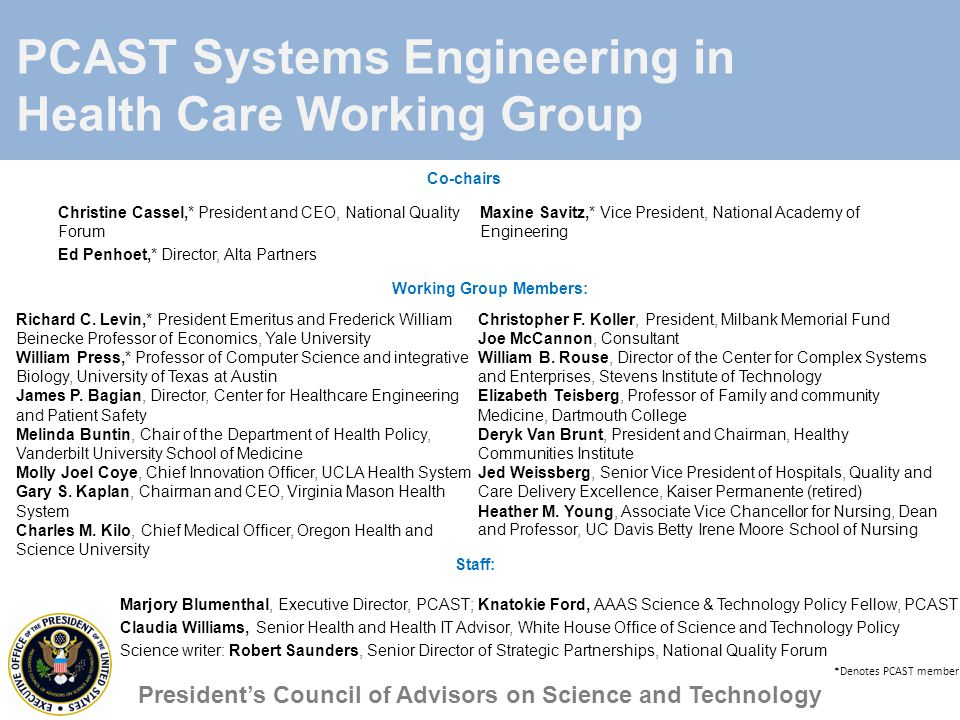 PCAST Systems Engineering in Health Care Working Group Christine Cassel,* President and CEO, National Quality Forum Ed Penhoet,* Director, Alta Partners Maxine Savitz,* Vice President, National Academy of Engineering President's Council of Advisors on Science and Technology *Denotes PCAST member Richard C.