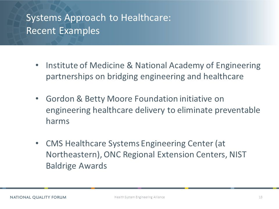 Systems Approach to Healthcare: Recent Examples Health System Engineering Alliance13 Institute of Medicine & National Academy of Engineering partnerships on bridging engineering and healthcare Gordon & Betty Moore Foundation initiative on engineering healthcare delivery to eliminate preventable harms CMS Healthcare Systems Engineering Center (at Northeastern), ONC Regional Extension Centers, NIST Baldrige Awards
