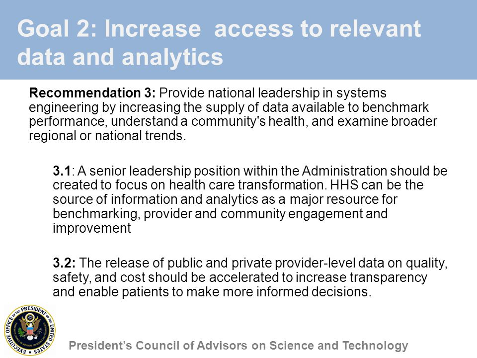 Goal 2: Increase access to relevant data and analytics Recommendation 3: Provide national leadership in systems engineering by increasing the supply of data available to benchmark performance, understand a community s health, and examine broader regional or national trends.