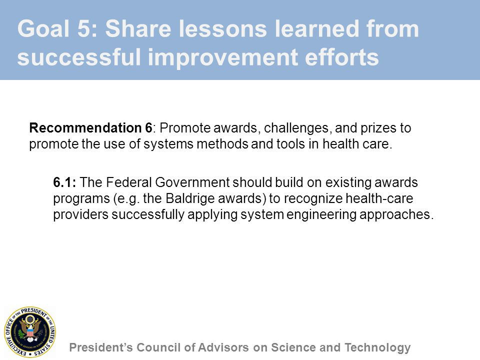 Goal 5: Share lessons learned from successful improvement efforts Recommendation 6: Promote awards, challenges, and prizes to promote the use of systems methods and tools in health care.