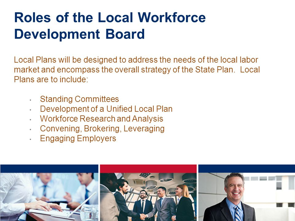 Roles of the Local Workforce Development Board Local Plans will be designed to address the needs of the local labor market and encompass the overall strategy of the State Plan.
