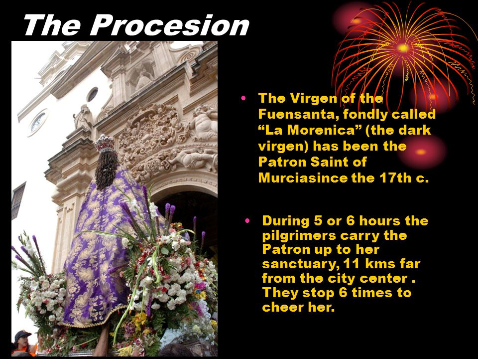 The Procesion The Virgen of the Fuensanta, fondly called La Morenica (the dark virgen) has been the Patron Saint of Murciasince the 17th c.
