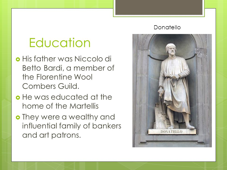 Education  His father was Niccolo di Betto Bardi, a member of the Florentine Wool Combers Guild.