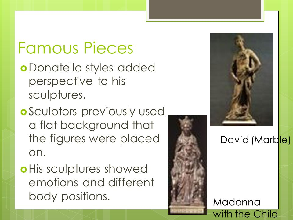 The David  Donatello s most famous is the David. David was first done in marble.