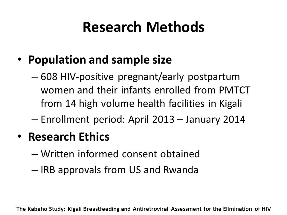 The Kabeho Study: Kigali Breastfeeding and Antiretroviral Assessment for the Elimination of HIV Research Methods Population and sample size – 608 HIV-positive pregnant/early postpartum women and their infants enrolled from PMTCT from 14 high volume health facilities in Kigali – Enrollment period: April 2013 – January 2014 Research Ethics – Written informed consent obtained – IRB approvals from US and Rwanda