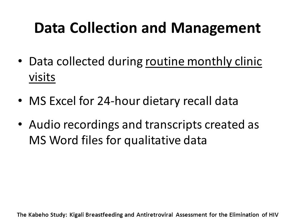 The Kabeho Study: Kigali Breastfeeding and Antiretroviral Assessment for the Elimination of HIV Data Collection and Management Data collected during routine monthly clinic visits MS Excel for 24-hour dietary recall data Audio recordings and transcripts created as MS Word files for qualitative data