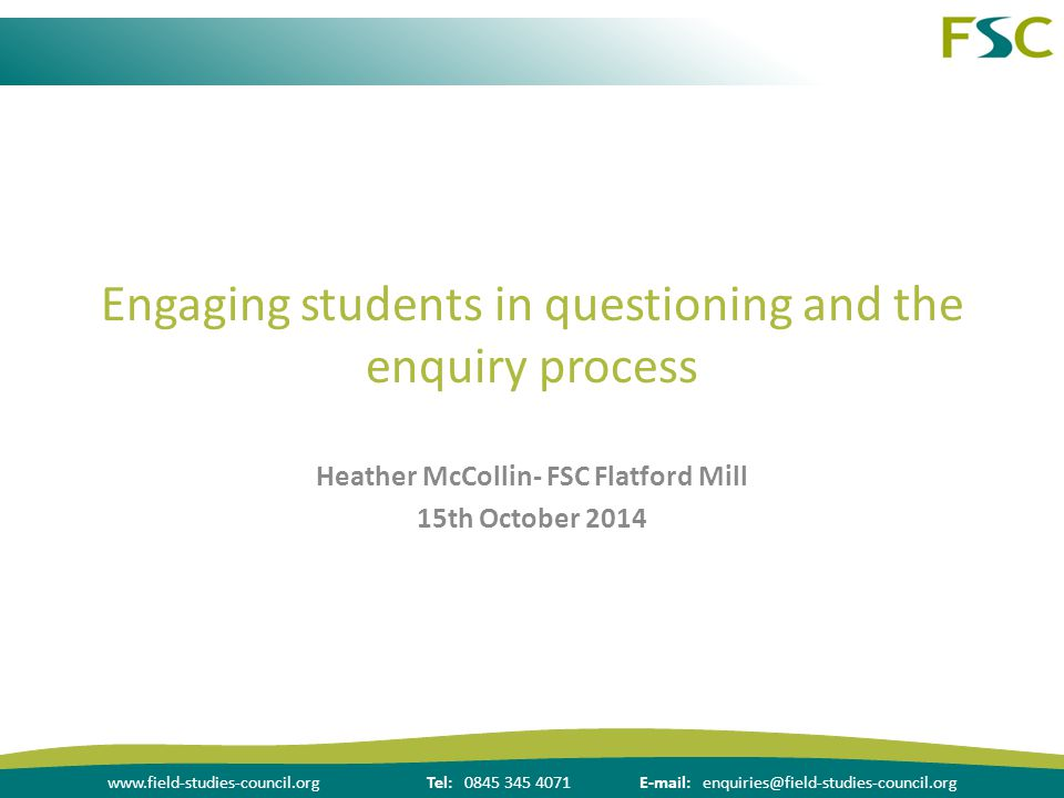 www.field-studies-council.orgTel: 0845 345 4071E-mail: enquiries@field-studies-council.org Engaging students in questioning and the enquiry process Heather McCollin- FSC Flatford Mill 15th October 2014