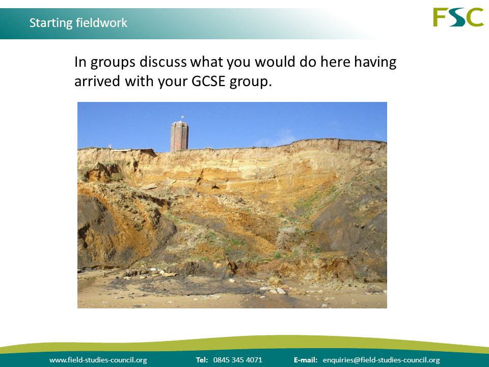 www.field-studies-council.orgTel: 0845 345 4071E-mail: enquiries@field-studies-council.org Starting fieldwork In groups discuss what you would do here having arrived with your GCSE group.
