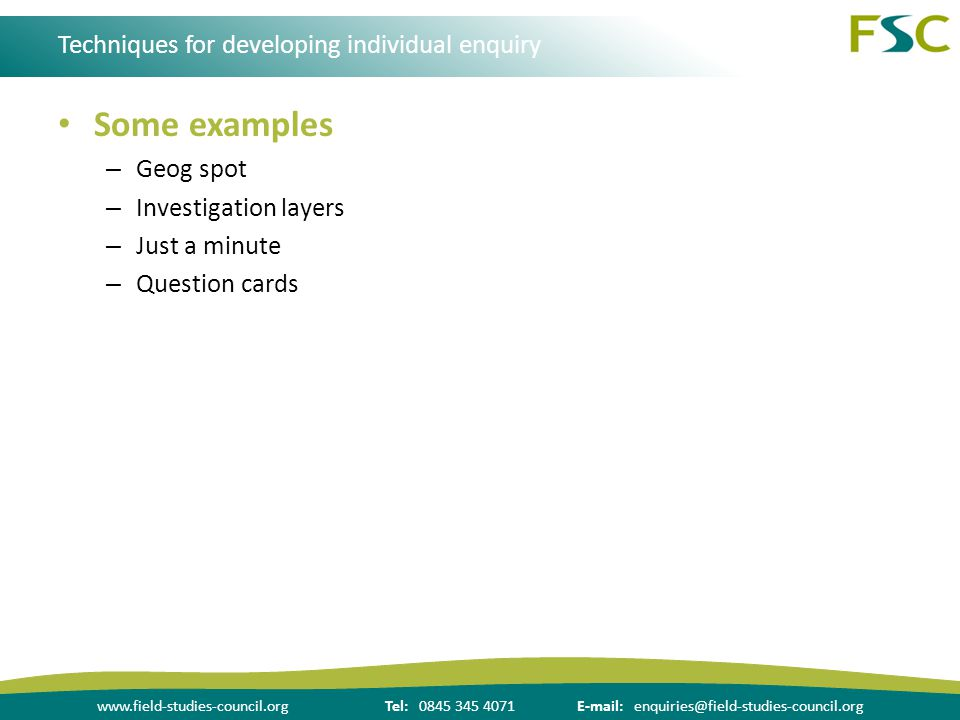 www.field-studies-council.orgTel: 0845 345 4071E-mail: enquiries@field-studies-council.org Techniques for developing individual enquiry Some examples – Geog spot – Investigation layers – Just a minute – Question cards