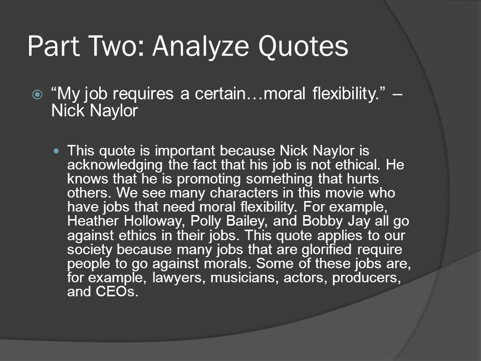 Part Two: Analyze Quotes  My job requires a certain…moral flexibility. – Nick Naylor This quote is important because Nick Naylor is acknowledging the fact that his job is not ethical.