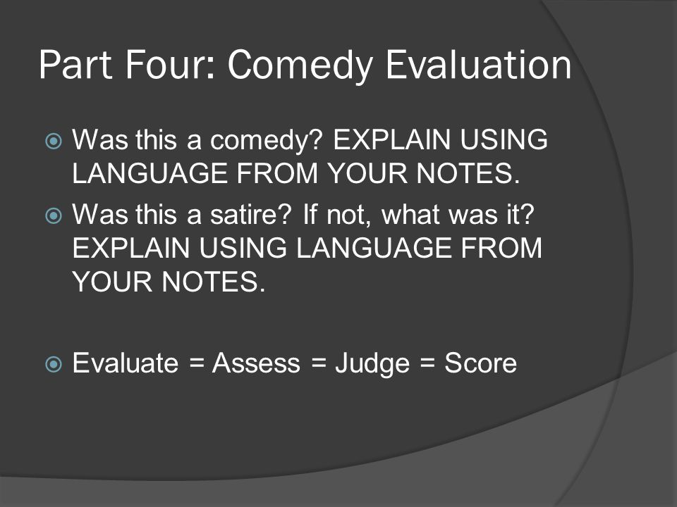 Part Four: Comedy Evaluation  Was this a comedy? EXPLAIN USING LANGUAGE FROM YOUR NOTES.  Was this a satire? If not, what was it? EXPLAIN USING LANG