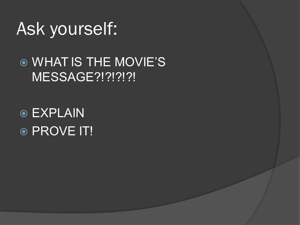 Ask yourself:  WHAT IS THE MOVIE'S MESSAGE?!?!?!?!  EXPLAIN  PROVE IT!