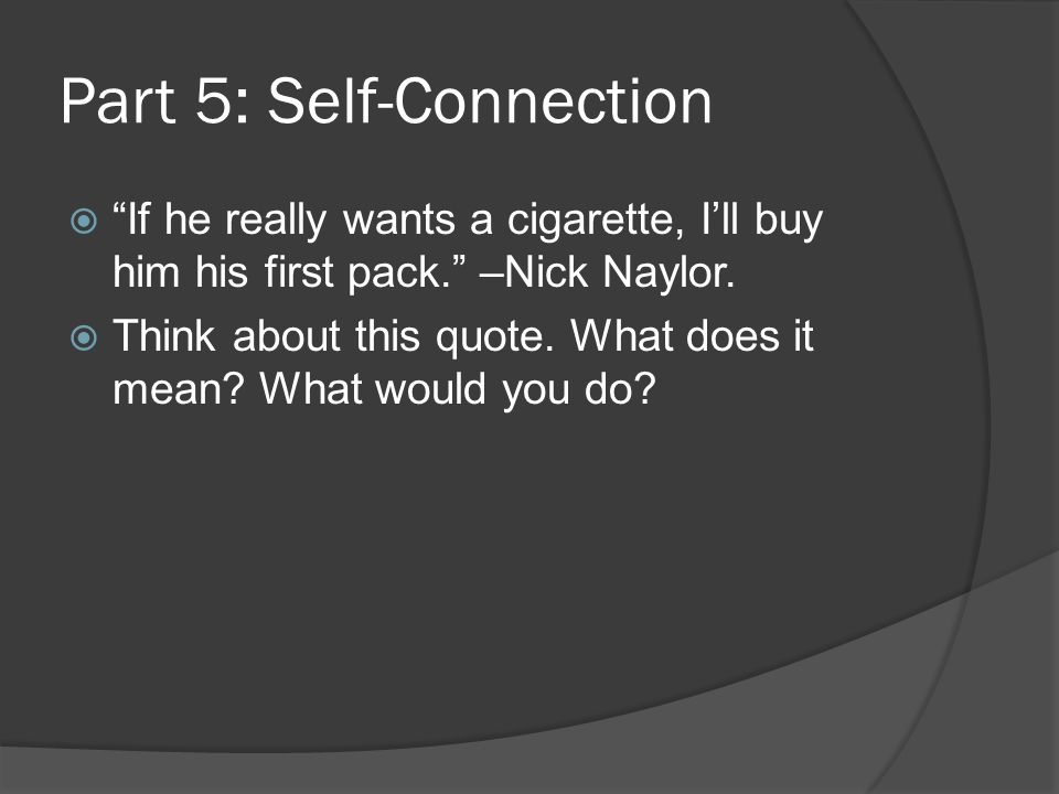 """Part 5: Self-Connection  """"If he really wants a cigarette, I'll buy him his first pack."""" –Nick Naylor.  Think about this quote. What does it mean? Wh"""