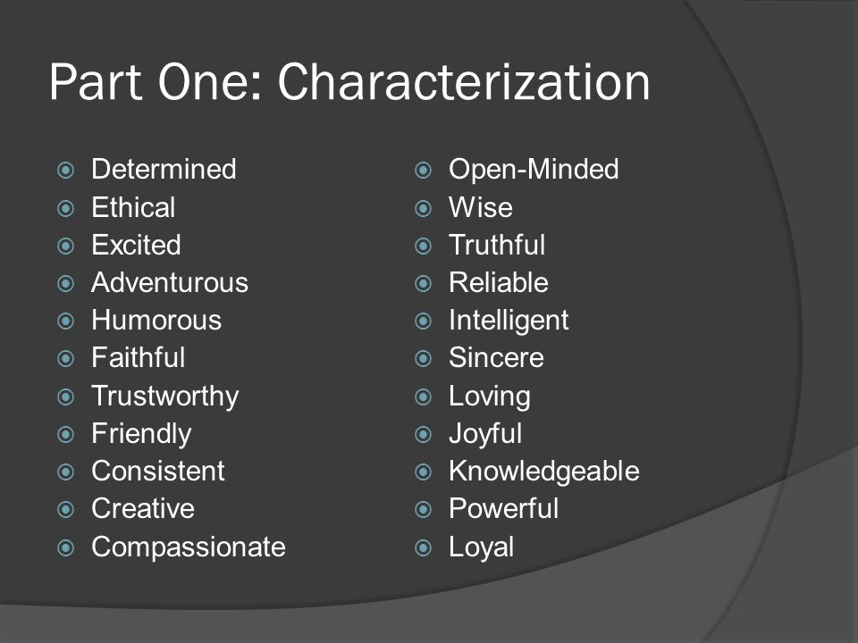 Part One: Characterization  Determined  Ethical  Excited  Adventurous  Humorous  Faithful  Trustworthy  Friendly  Consistent  Creative  Compassionate  Open-Minded  Wise  Truthful  Reliable  Intelligent  Sincere  Loving  Joyful  Knowledgeable  Powerful  Loyal