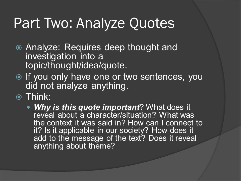 Part Two: Analyze Quotes  Analyze: Requires deep thought and investigation into a topic/thought/idea/quote.  If you only have one or two sentences,