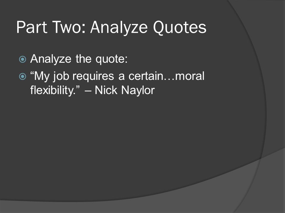 Part Two: Analyze Quotes  Analyze the quote:  My job requires a certain…moral flexibility. – Nick Naylor