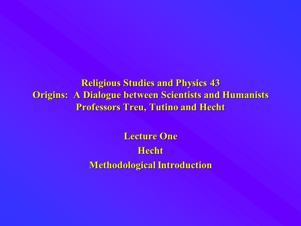 Religious Studies and Physics 43 Origins: A Dialogue between Scientists and Humanists Professors Treu, Tutino and Hecht Lecture One Hecht Methodological Introduction