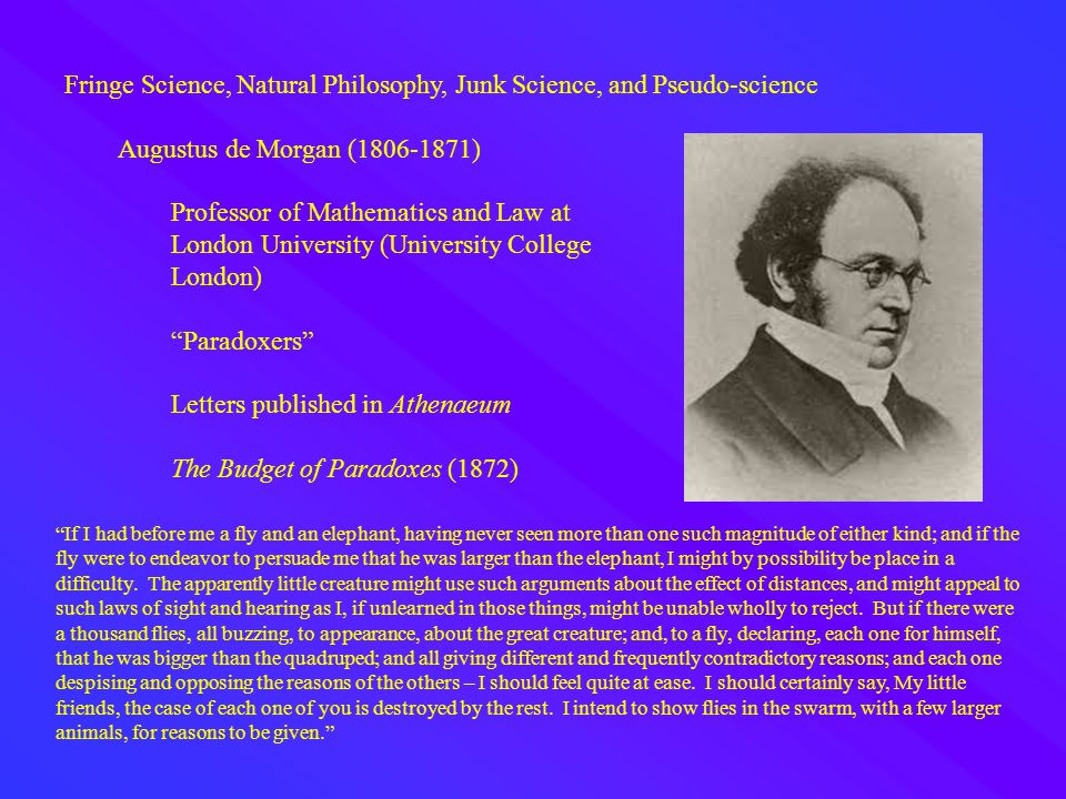 Fringe Science, Natural Philosophy, Junk Science, and Pseudo-science Augustus de Morgan (1806-1871) Professor of Mathematics and Law at London University (University College London) Paradoxers Letters published in Athenaeum The Budget of Paradoxes (1872) If I had before me a fly and an elephant, having never seen more than one such magnitude of either kind; and if the fly were to endeavor to persuade me that he was larger than the elephant, I might by possibility be place in a difficulty.