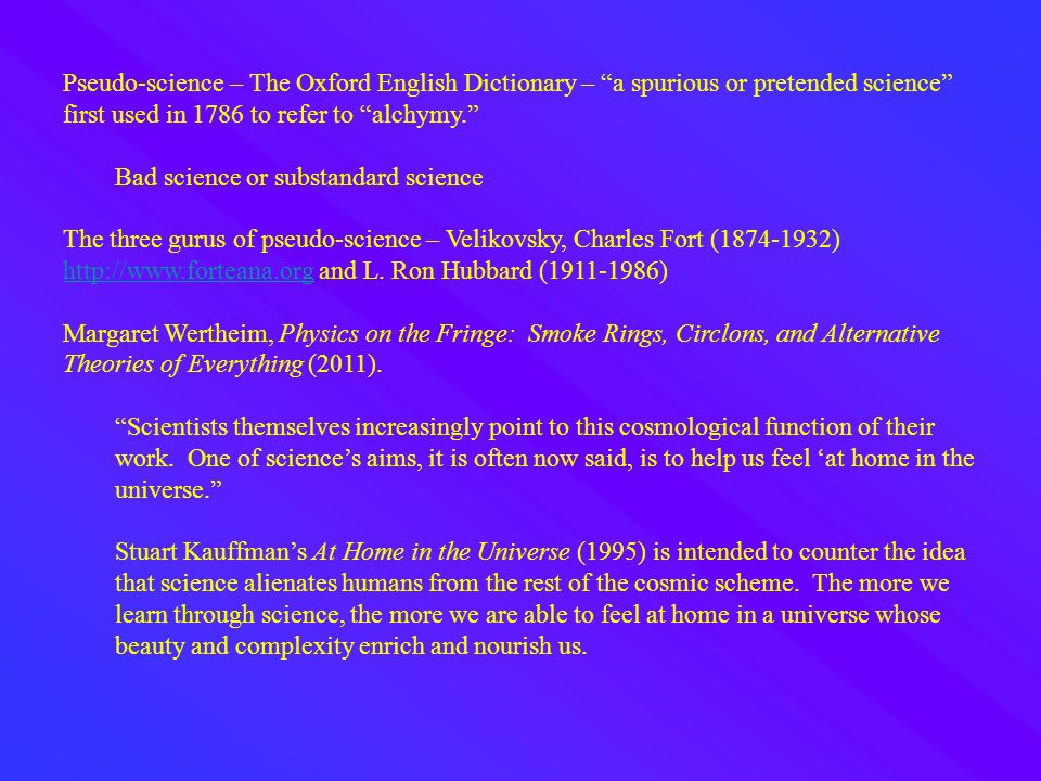 Pseudo-science – The Oxford English Dictionary – a spurious or pretended science first used in 1786 to refer to alchymy. Bad science or substandard science The three gurus of pseudo-science – Velikovsky, Charles Fort (1874-1932) http://www.forteana.org and L.