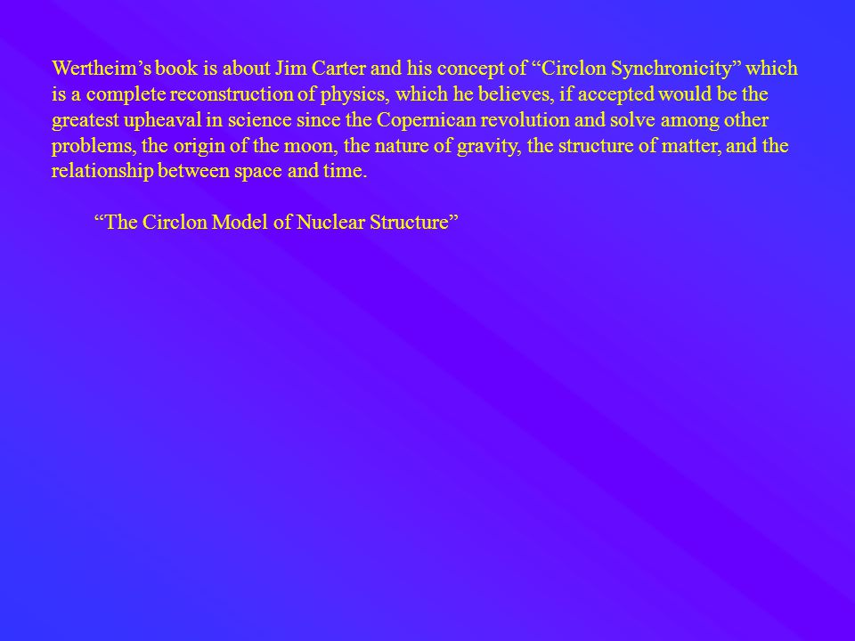 Wertheim's book is about Jim Carter and his concept of Circlon Synchronicity which is a complete reconstruction of physics, which he believes, if accepted would be the greatest upheaval in science since the Copernican revolution and solve among other problems, the origin of the moon, the nature of gravity, the structure of matter, and the relationship between space and time.