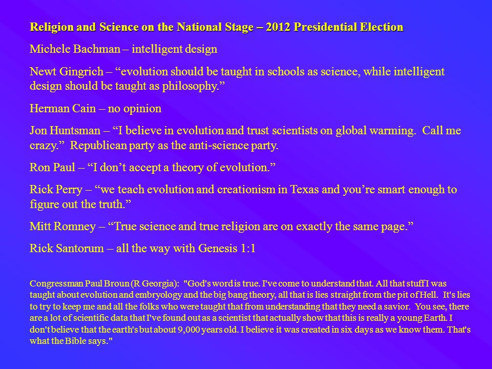Religion and Science on the National Stage – 2012 Presidential Election Michele Bachman – intelligent design Newt Gingrich – evolution should be taught in schools as science, while intelligent design should be taught as philosophy. Herman Cain – no opinion Jon Huntsman – I believe in evolution and trust scientists on global warming.
