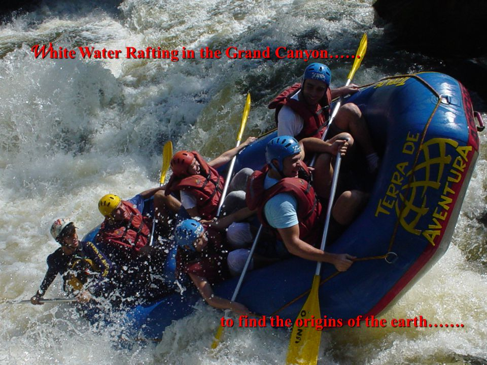 W hite Water Rafting in the Grand Canyon…… to find the origins of the earth…….
