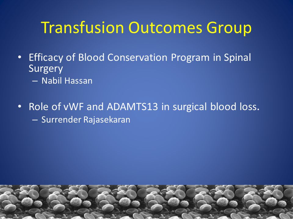 Transfusion Outcomes Group Efficacy of Blood Conservation Program in Spinal Surgery – Nabil Hassan Role of vWF and ADAMTS13 in surgical blood loss.