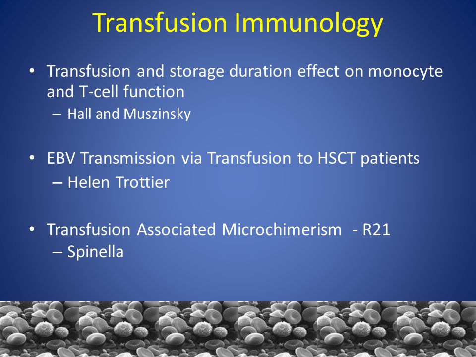 Transfusion Immunology Transfusion and storage duration effect on monocyte and T-cell function – Hall and Muszinsky EBV Transmission via Transfusion to HSCT patients – Helen Trottier Transfusion Associated Microchimerism - R21 – Spinella