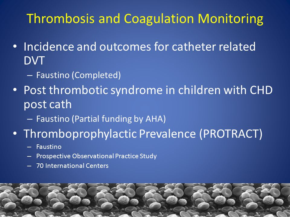 Thrombosis and Coagulation Monitoring Incidence and outcomes for catheter related DVT – Faustino (Completed) Post thrombotic syndrome in children with CHD post cath – Faustino (Partial funding by AHA) Thromboprophylactic Prevalence (PROTRACT) – Faustino – Prospective Observational Practice Study – 70 International Centers