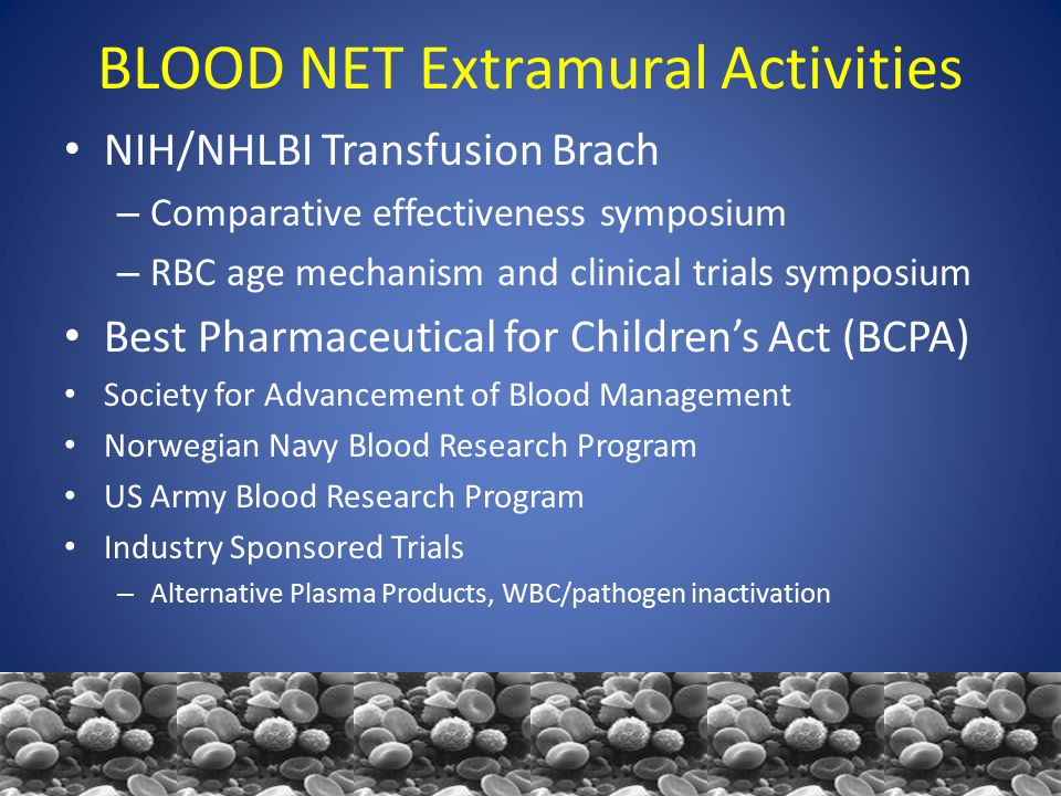BLOOD NET Extramural Activities NIH/NHLBI Transfusion Brach – Comparative effectiveness symposium – RBC age mechanism and clinical trials symposium Best Pharmaceutical for Children's Act (BCPA) Society for Advancement of Blood Management Norwegian Navy Blood Research Program US Army Blood Research Program Industry Sponsored Trials – Alternative Plasma Products, WBC/pathogen inactivation