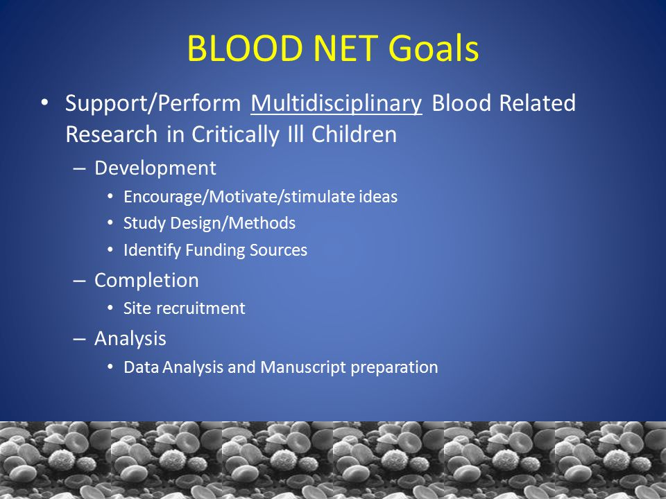 BLOOD NET Goals Support/Perform Multidisciplinary Blood Related Research in Critically Ill Children – Development Encourage/Motivate/stimulate ideas Study Design/Methods Identify Funding Sources – Completion Site recruitment – Analysis Data Analysis and Manuscript preparation