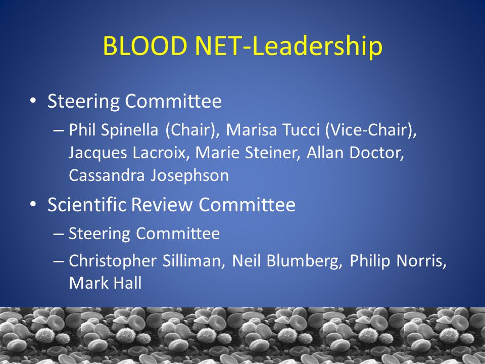 BLOOD NET-Leadership Steering Committee – Phil Spinella (Chair), Marisa Tucci (Vice-Chair), Jacques Lacroix, Marie Steiner, Allan Doctor, Cassandra Josephson Scientific Review Committee – Steering Committee – Christopher Silliman, Neil Blumberg, Philip Norris, Mark Hall