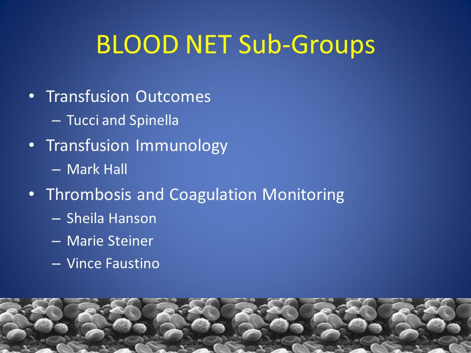 BLOOD NET Sub-Groups Transfusion Outcomes – Tucci and Spinella Transfusion Immunology – Mark Hall Thrombosis and Coagulation Monitoring – Sheila Hanson – Marie Steiner – Vince Faustino