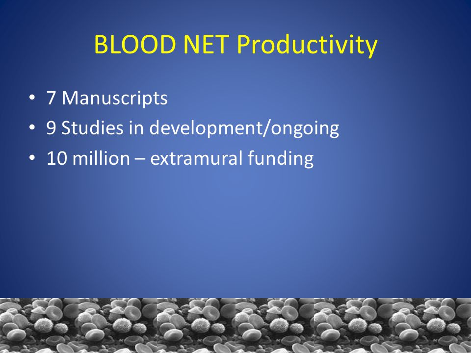 BLOOD NET Productivity 7 Manuscripts 9 Studies in development/ongoing 10 million – extramural funding