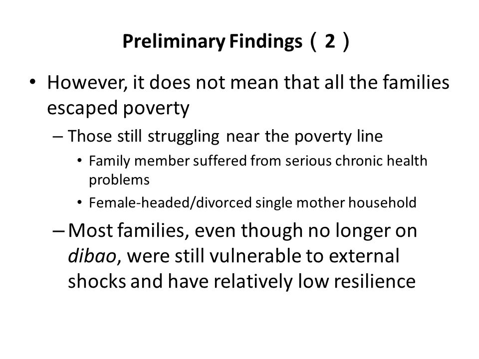 Preliminary Findings ( 2 ) However, it does not mean that all the families escaped poverty – Those still struggling near the poverty line Family member suffered from serious chronic health problems Female-headed/divorced single mother household – Most families, even though no longer on dibao, were still vulnerable to external shocks and have relatively low resilience
