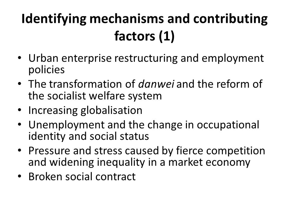 Identifying mechanisms and contributing factors (1) Urban enterprise restructuring and employment policies The transformation of danwei and the reform of the socialist welfare system Increasing globalisation Unemployment and the change in occupational identity and social status Pressure and stress caused by fierce competition and widening inequality in a market economy Broken social contract