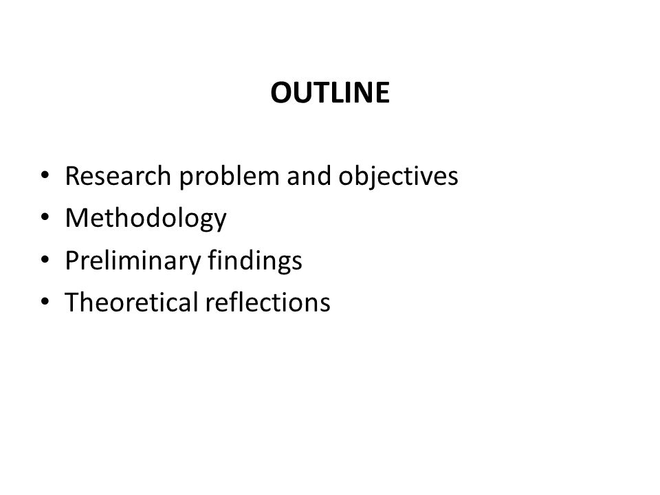 OUTLINE Research problem and objectives Methodology Preliminary findings Theoretical reflections