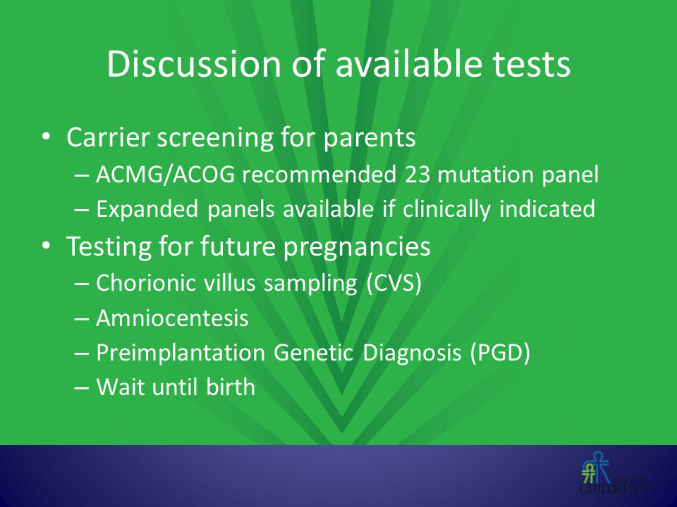 Discussion of available tests Carrier screening for parents – ACMG/ACOG recommended 23 mutation panel – Expanded panels available if clinically indica